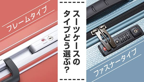 スーツケースはファスナータイプ?フレームタイプ?